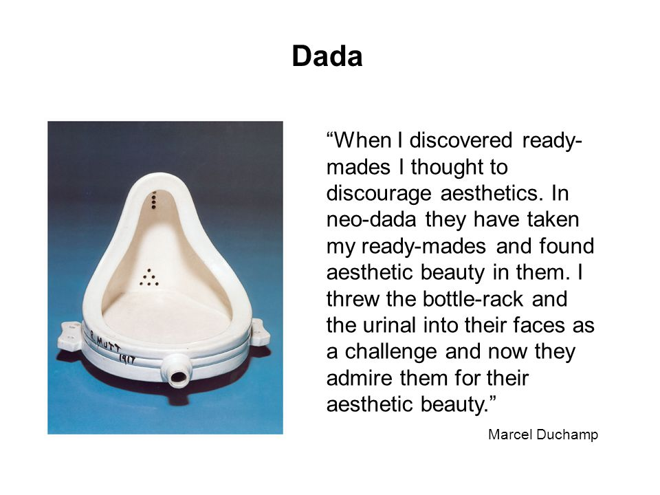Dada When I discovered ready- mades I thought to discourage aesthetics.