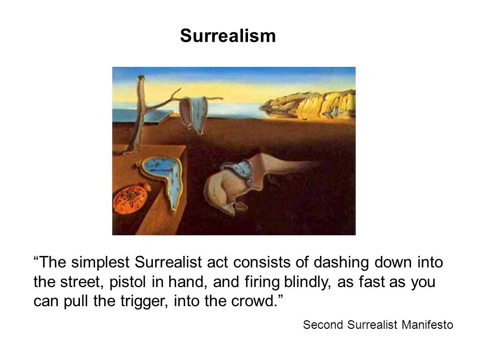 Surrealism The simplest Surrealist act consists of dashing down into the street, pistol in hand, and firing blindly, as fast as you can pull the trigger, into the crowd. Second Surrealist Manifesto