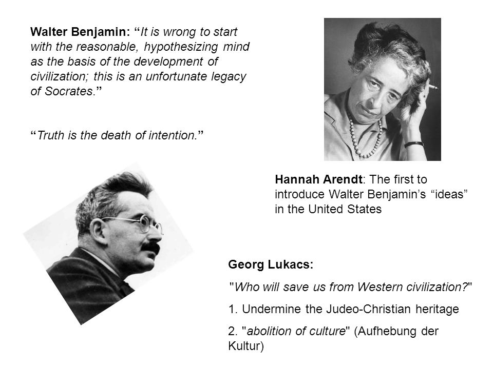 Hannah Arendt: The first to introduce Walter Benjamin's ideas in the United States Walter Benjamin: It is wrong to start with the reasonable, hypothesizing mind as the basis of the development of civilization; this is an unfortunate legacy of Socrates. Truth is the death of intention. Georg Lukacs: Who will save us from Western civilization 1.