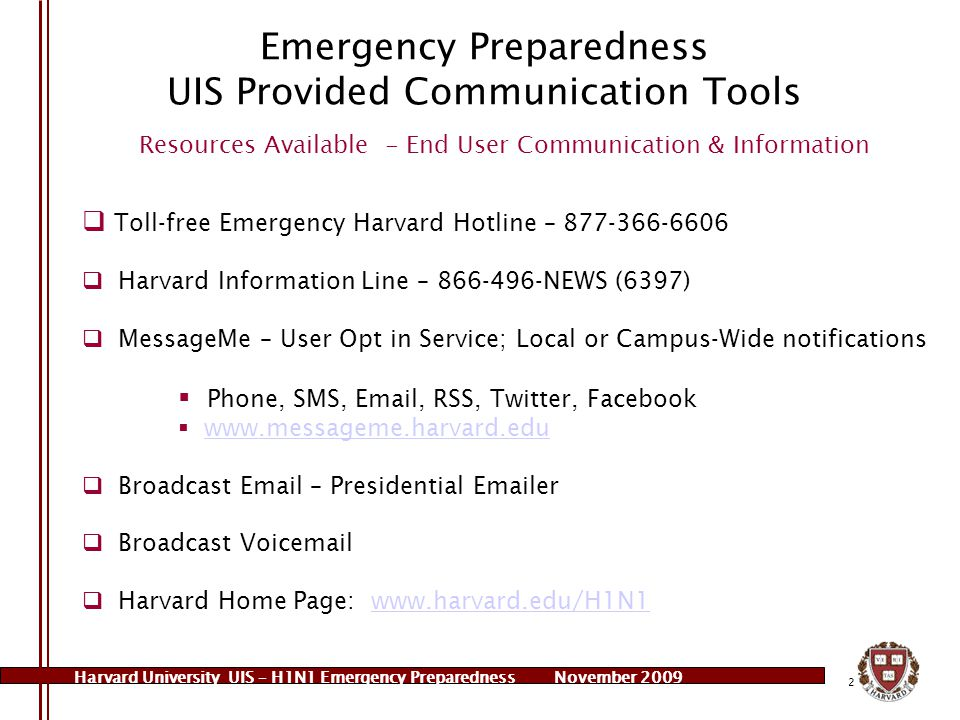 Harvard University UIS – H1N1 Emergency PreparednessNovember 2009 3 Emergency Preparedness UIS Provided Communication Tools Resources Available - To Schools/Departments  Conference America Audio Conferencing  Easily record audio lectures from anywhere (phone) - $.29/min  Retrievable.wav, mp3 or Real player file format - $25.00  Use of Audio Conference Bridges for discussions/meetings/updates  Web Conferencing  On-line collaboration tool – audio/video and document sharing  University licenses for Elluminate (opt in) –jane_sulkin@harvard.edujane_sulkin@harvard.edu  WebEx licenses through HSPH – contact deastwoo@hsph.harvard.edudeastwoo@hsph.harvard.edu  Microsoft Live Meeting available for all users on Central Admin Mail system  Cell Phone Rentals – through UIS Telecom  Voice Mail Applications – through UIS Telecom  Bank of phones for War Room Applications – through UIS Telecom  MessageMe – for local emergencies/communications
