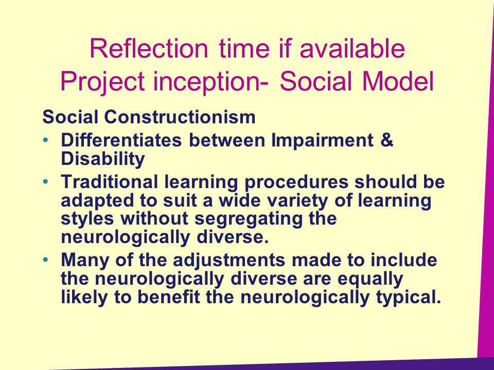 Reflection time if available Project inception- Social Model Social Constructionism Differentiates between Impairment & Disability Traditional learning procedures should be adapted to suit a wide variety of learning styles without segregating the neurologically diverse.