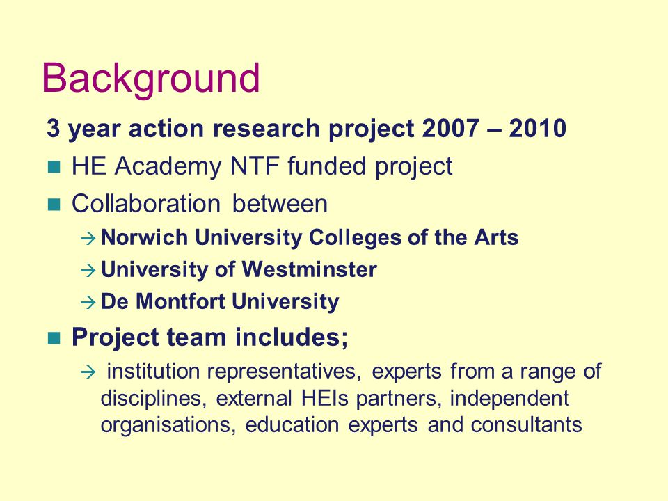 Background 3 year action research project 2007 – 2010 HE Academy NTF funded project Collaboration between  Norwich University Colleges of the Arts  University of Westminster  De Montfort University Project team includes;  institution representatives, experts from a range of disciplines, external HEIs partners, independent organisations, education experts and consultants
