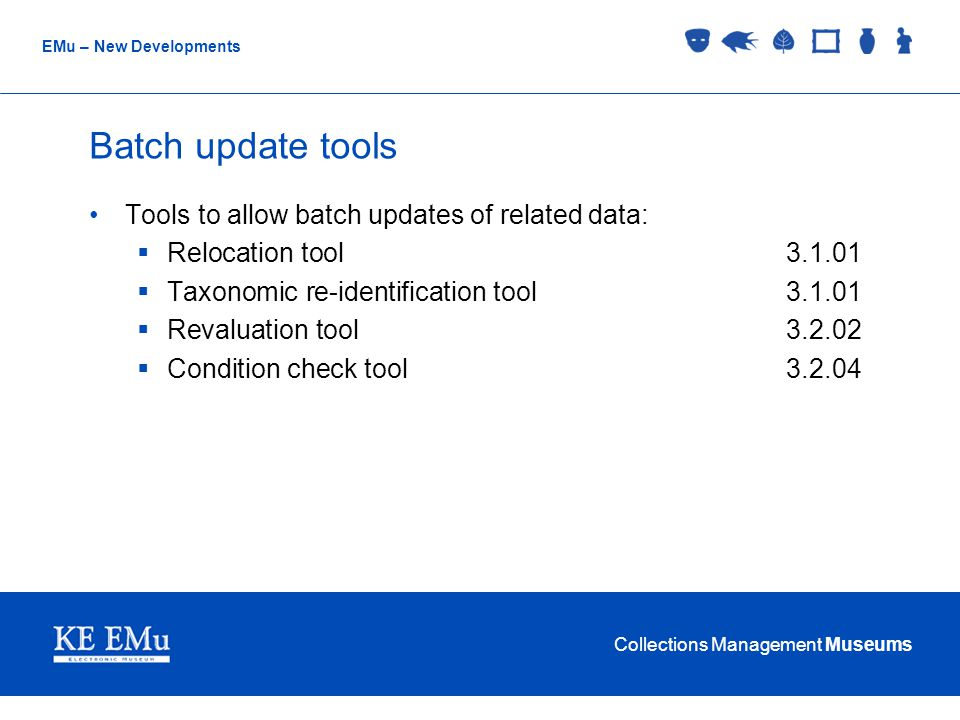Collections Management Museums EMu – New Developments Batch update tools Tools to allow batch updates of related data:  Relocation tool3.1.01  Taxonomic re-identification tool3.1.01  Revaluation tool3.2.02  Condition check tool3.2.04
