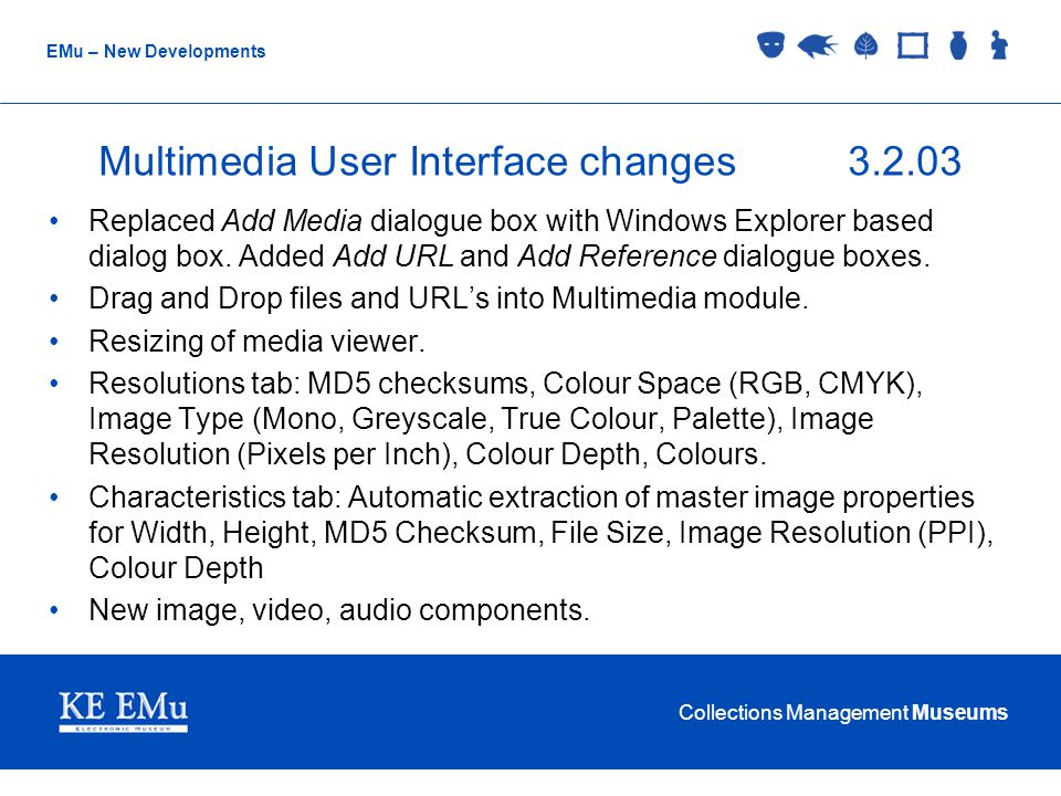 Collections Management Museums EMu – New Developments Multimedia User Interface changes3.2.03 Replaced Add Media dialogue box with Windows Explorer based dialog box.