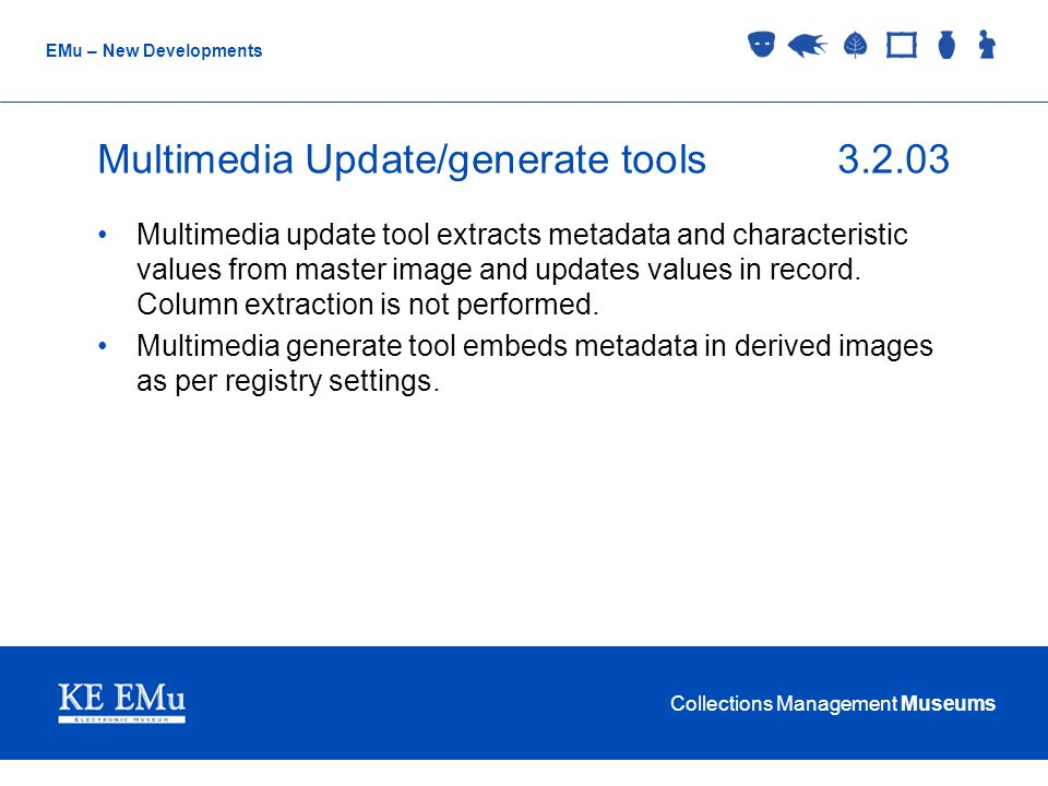 Collections Management Museums EMu – New Developments Multimedia Update/generate tools3.2.03 Multimedia update tool extracts metadata and characteristic values from master image and updates values in record.