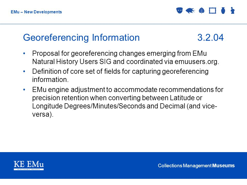 Collections Management Museums EMu – New Developments Georeferencing Information3.2.04 Proposal for georeferencing changes emerging from EMu Natural History Users SIG and coordinated via emuusers.org.