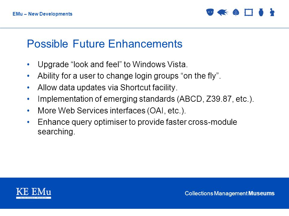 "Collections Management Museums EMu – New Developments Possible Future Enhancements Upgrade ""look and feel"" to Windows Vista. Ability for a user to cha"