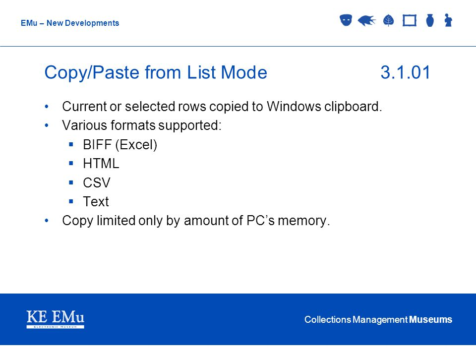 Collections Management Museums EMu – New Developments Copy/Paste from List Mode3.1.01 Current or selected rows copied to Windows clipboard. Various fo