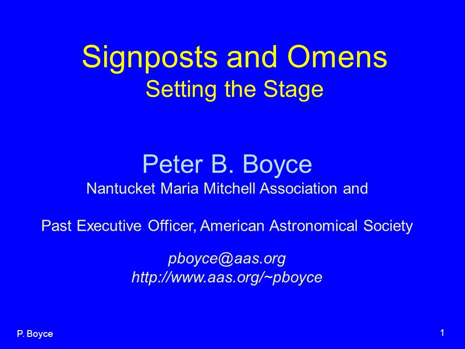P. Boyce 1 Signposts and Omens Setting the Stage Peter B. Boyce Nantucket Maria Mitchell Association and Past Executive Officer, American Astronomical