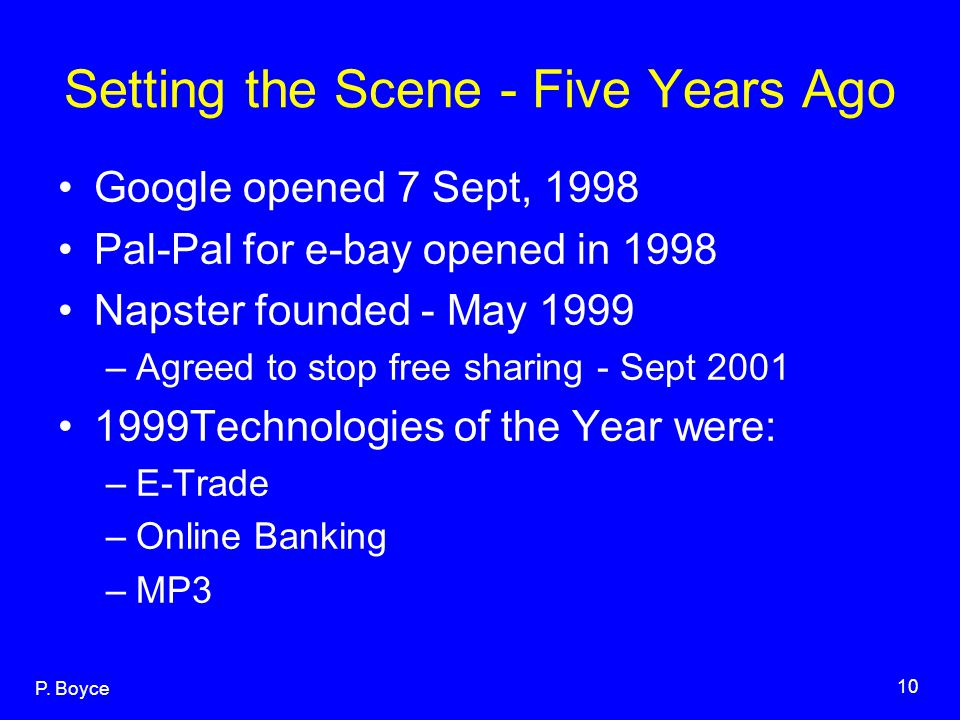 P. Boyce 10 Setting the Scene - Five Years Ago Google opened 7 Sept, 1998 Pal-Pal for e-bay opened in 1998 Napster founded - May 1999 –Agreed to stop