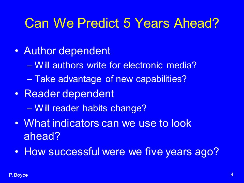 P. Boyce 4 Can We Predict 5 Years Ahead? Author dependent –Will authors write for electronic media? –Take advantage of new capabilities? Reader depend