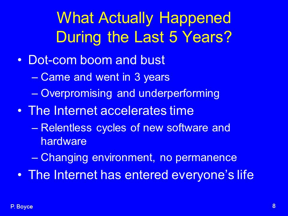 P. Boyce 8 What Actually Happened During the Last 5 Years? Dot-com boom and bust –Came and went in 3 years –Overpromising and underperforming The Inte