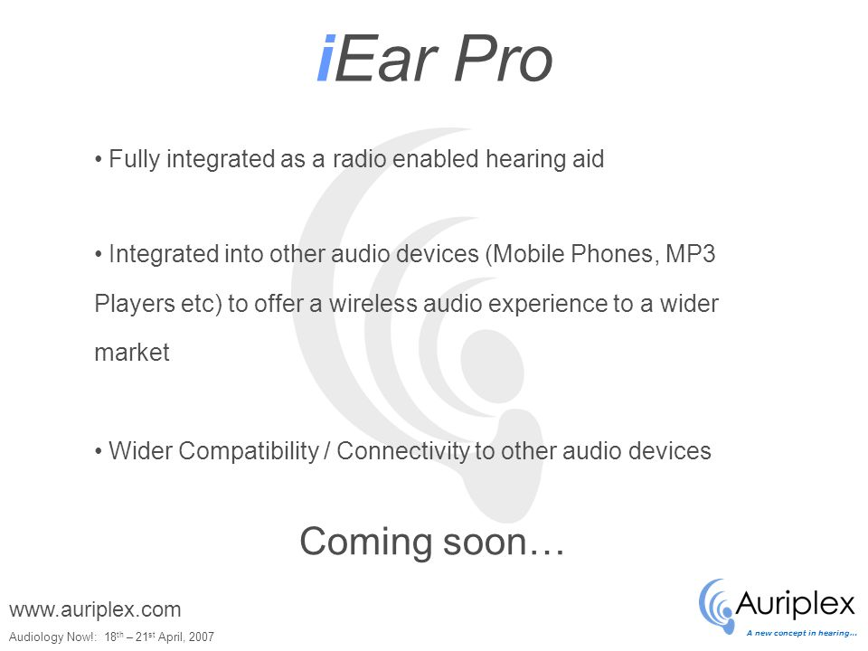 A new concept in hearing… Audiology Now!: 18 th – 21 st April, 2007 www.auriplex.com iEar Pro Coming soon… Fully integrated as a radio enabled hearing aid Integrated into other audio devices (Mobile Phones, MP3 Players etc) to offer a wireless audio experience to a wider market Wider Compatibility / Connectivity to other audio devices