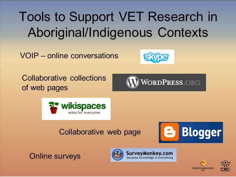 Tools to Support VET Research in Aboriginal/Indigenous Contexts VOIP – online conversations Collaborative collections of web pages Collaborative web page Online surveys