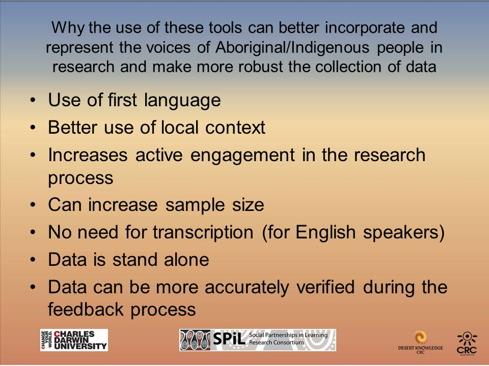 Why the use of these tools can better incorporate and represent the voices of Aboriginal/Indigenous people in research and make more robust the collection of data Use of first language Better use of local context Increases active engagement in the research process Can increase sample size No need for transcription (for English speakers) Data is stand alone Data can be more accurately verified during the feedback process