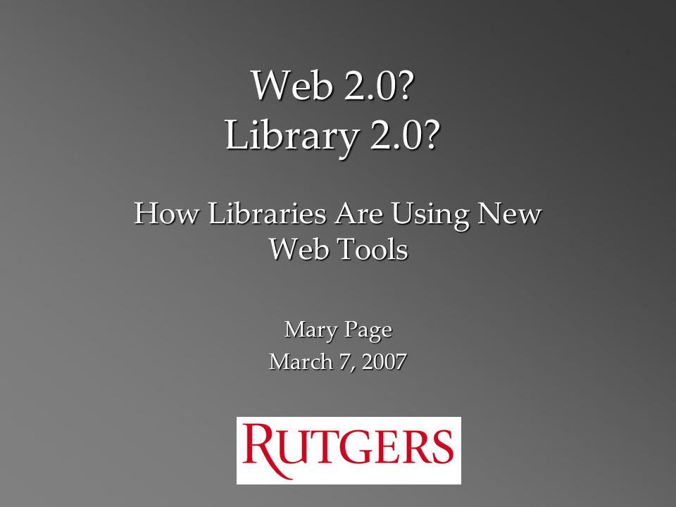 Web 2.0 Library 2.0 How Libraries Are Using New Web Tools Mary Page March 7, 2007