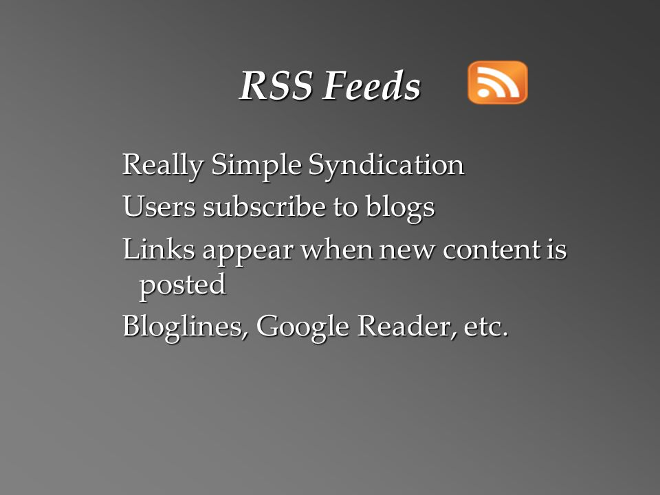 RSS Feeds Really Simple Syndication Users subscribe to blogs Links appear when new content is posted Bloglines, Google Reader, etc.
