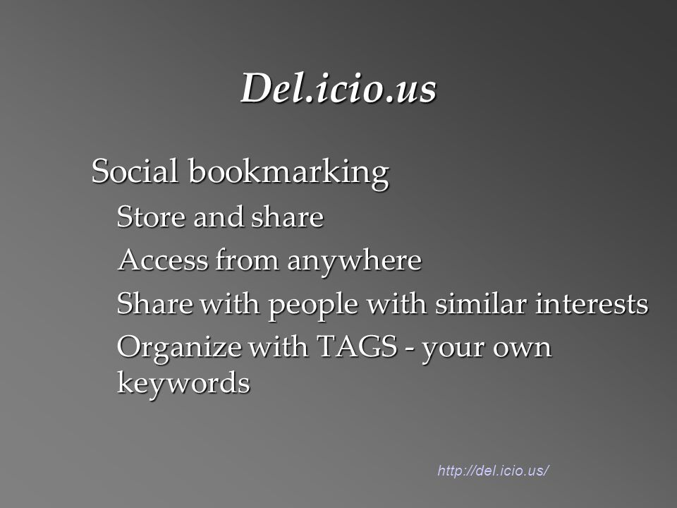 Del.icio.us Social bookmarking Store and share Access from anywhere Share with people with similar interests Organize with TAGS - your own keywords http://del.icio.us/