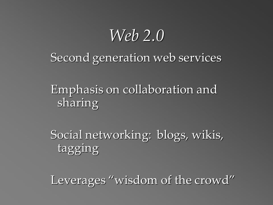 Web 2.0 Second generation web services Emphasis on collaboration and sharing Social networking: blogs, wikis, tagging Leverages wisdom of the crowd