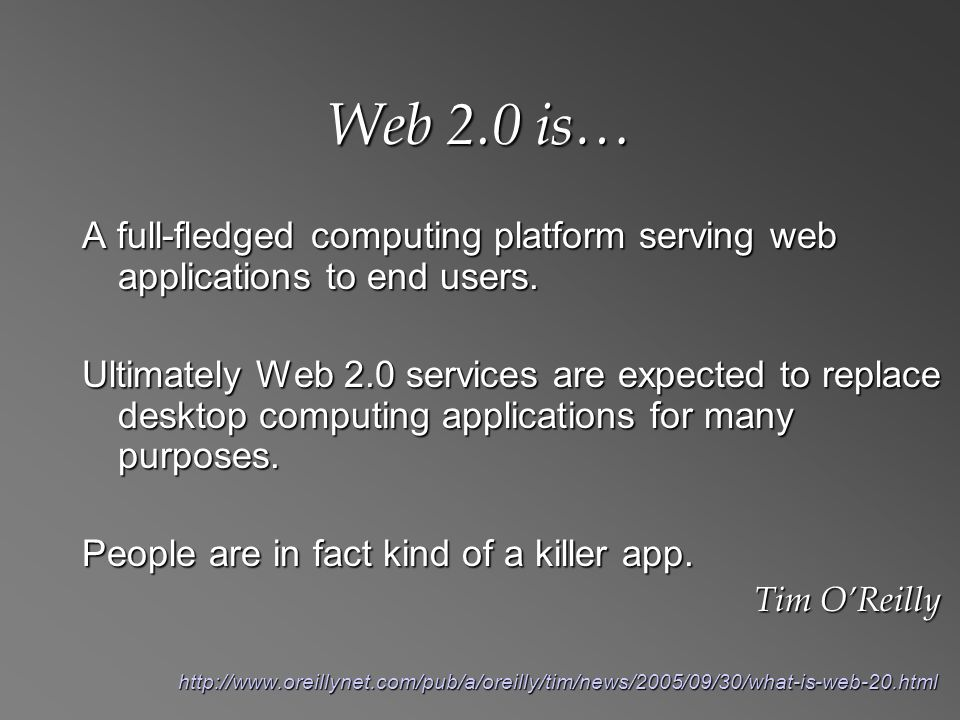 Web 2.0 is… A full-fledged computing platform serving web applications to end users.