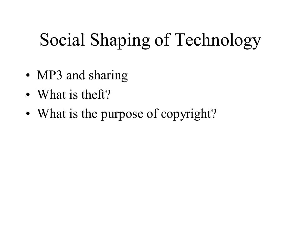 Social Shaping of Technology MP3 and sharing What is theft? What is the purpose of copyright?