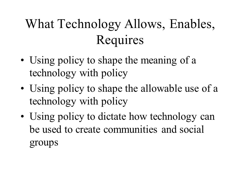 What Technology Allows, Enables, Requires Using policy to shape the meaning of a technology with policy Using policy to shape the allowable use of a technology with policy Using policy to dictate how technology can be used to create communities and social groups