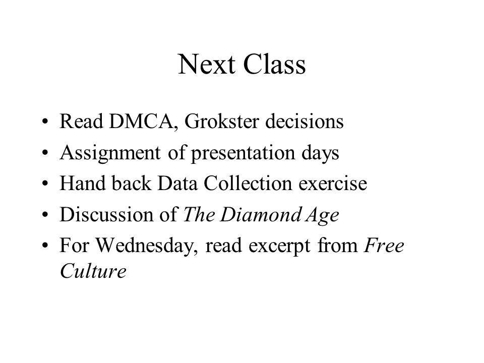 Next Class Read DMCA, Grokster decisions Assignment of presentation days Hand back Data Collection exercise Discussion of The Diamond Age For Wednesda