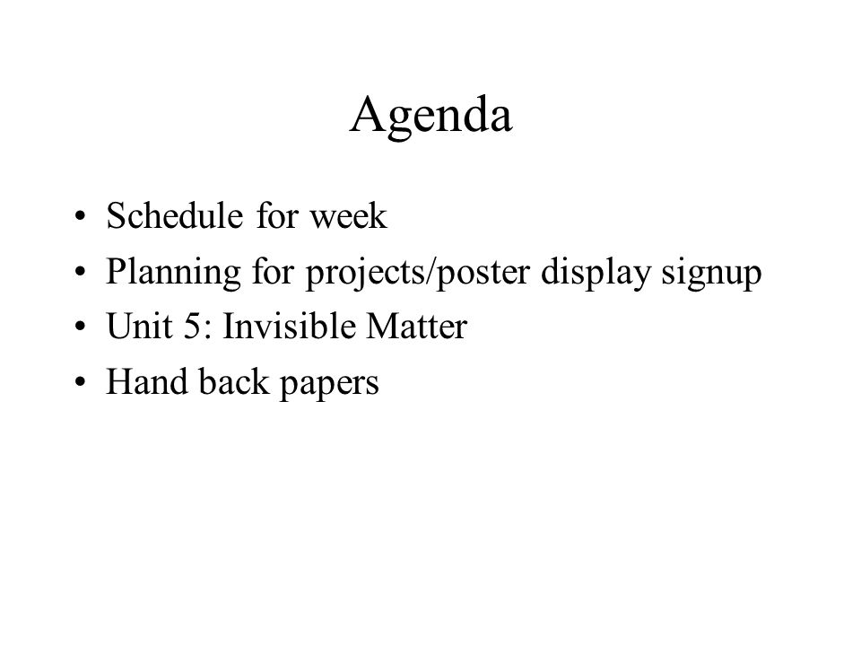 Agenda Schedule for week Planning for projects/poster display signup Unit 5: Invisible Matter Hand back papers