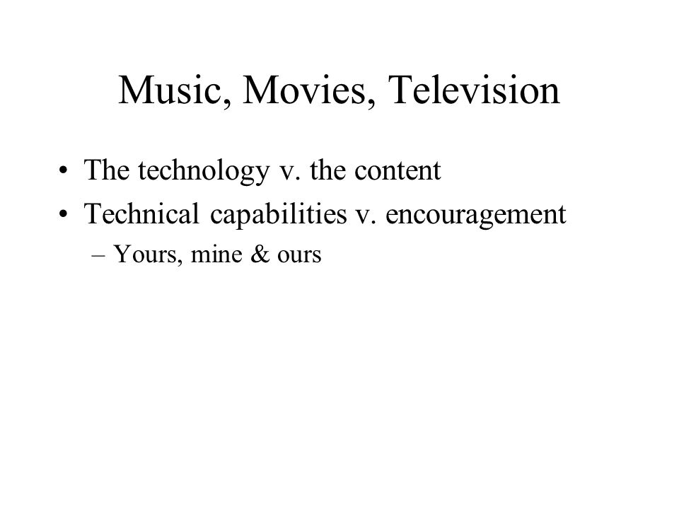 Music, Movies, Television The technology v. the content Technical capabilities v. encouragement –Yours, mine & ours