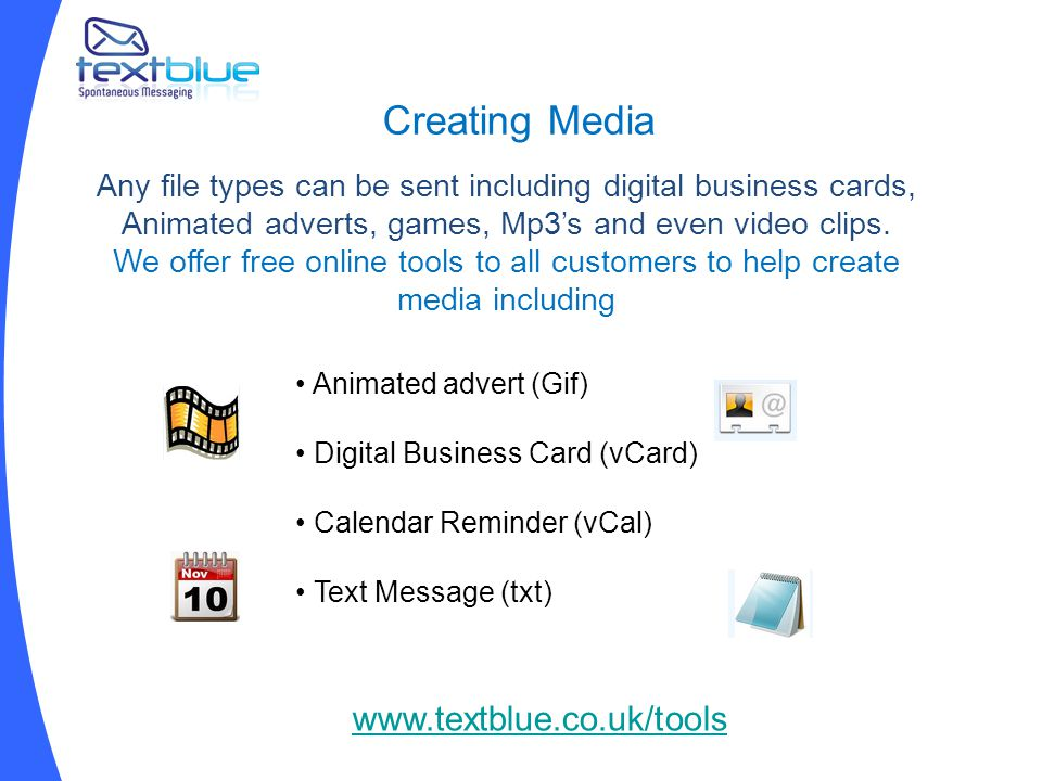 Creating Media Any file types can be sent including digital business cards, Animated adverts, games, Mp3's and even video clips.