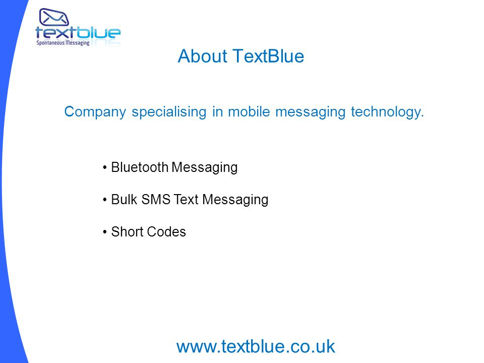 About TextBlue Bluetooth Messaging Bulk SMS Text Messaging Short Codes www.textblue.co.uk Company specialising in mobile messaging technology.