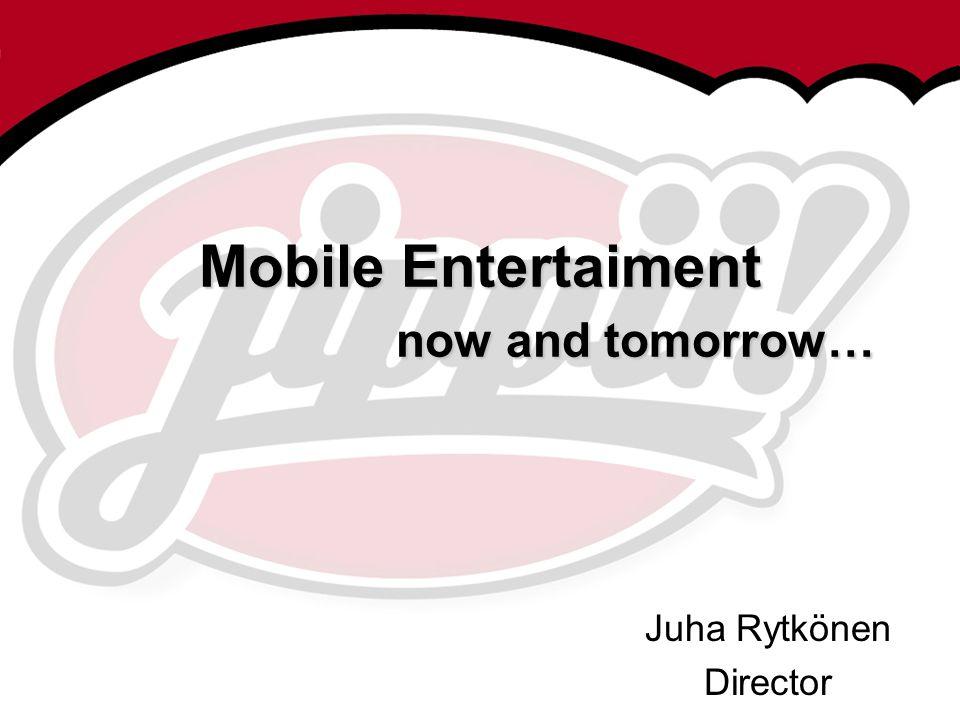 Mobile Entertaiment now and tomorrow… Juha Rytkönen Director