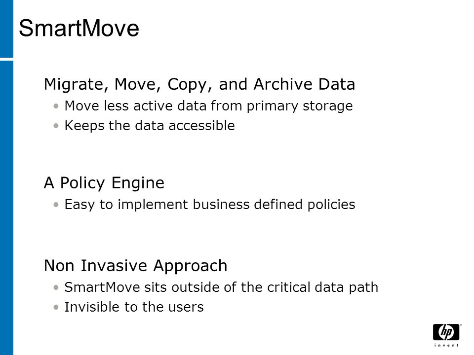 Migrate, Move, Copy, and Archive Data Move less active data from primary storage Keeps the data accessible A Policy Engine Easy to implement business
