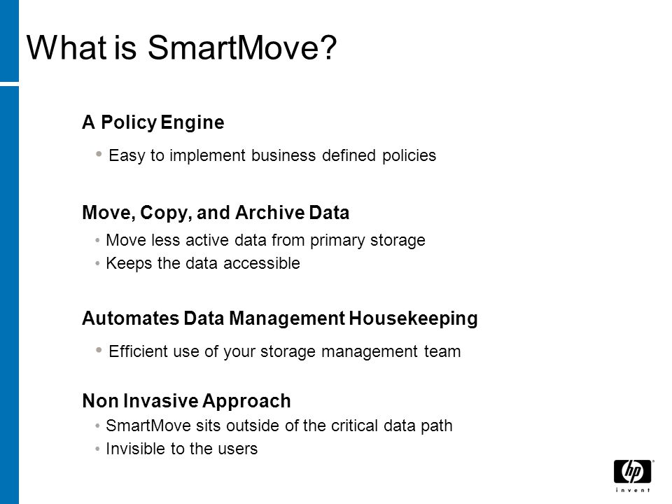A Policy Engine Easy to implement business defined policies Move, Copy, and Archive Data Move less active data from primary storage Keeps the data accessible Automates Data Management Housekeeping Efficient use of your storage management team Non Invasive Approach SmartMove sits outside of the critical data path Invisible to the users What is SmartMove