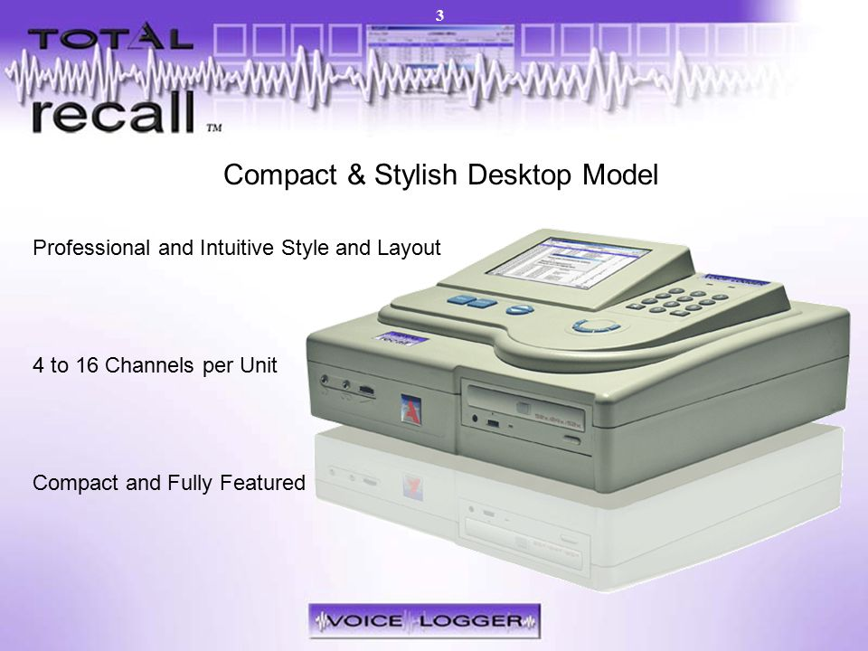 Models – Desktop Compact & Stylish Desktop Model Professional and Intuitive Style and Layout 4 to 16 Channels per Unit Compact and Fully Featured 3