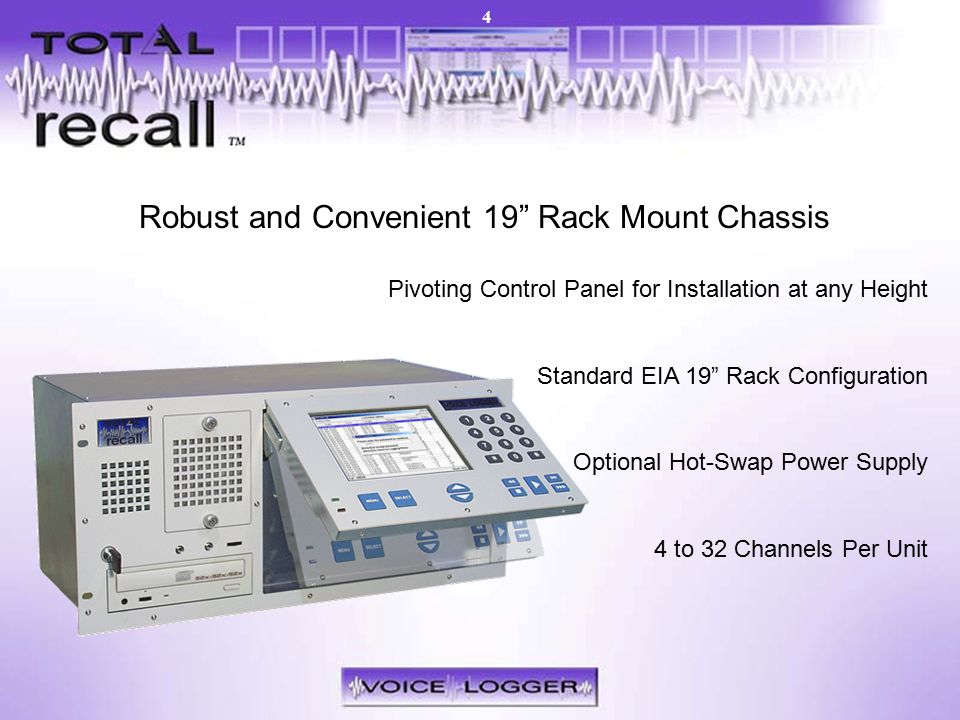 Models – 19 Rack Mount Robust and Convenient 19 Rack Mount Chassis Pivoting Control Panel for Installation at any Height Standard EIA 19 Rack Configuration Optional Hot-Swap Power Supply 4 to 32 Channels Per Unit 4