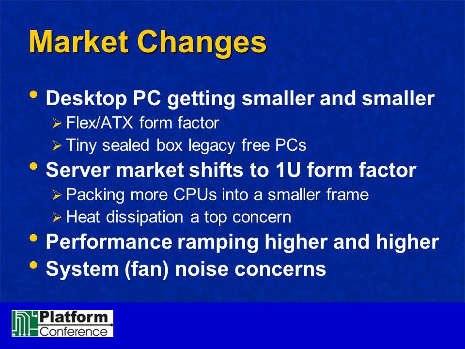 Market Changes Desktop PC getting smaller and smaller  Flex/ATX form factor  Tiny sealed box legacy free PCs Server market shifts to 1U form factor