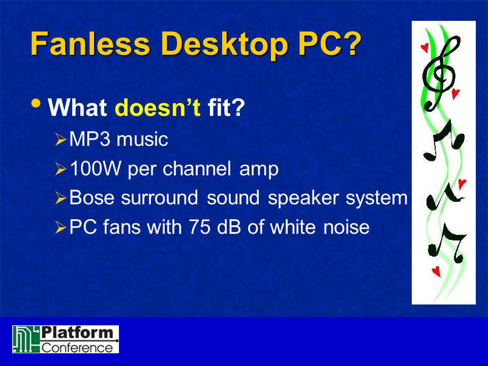 Fanless Desktop PC? What doesn't fit?  MP3 music  100W per channel amp  Bose surround sound speaker system  PC fans with 75 dB of white noise