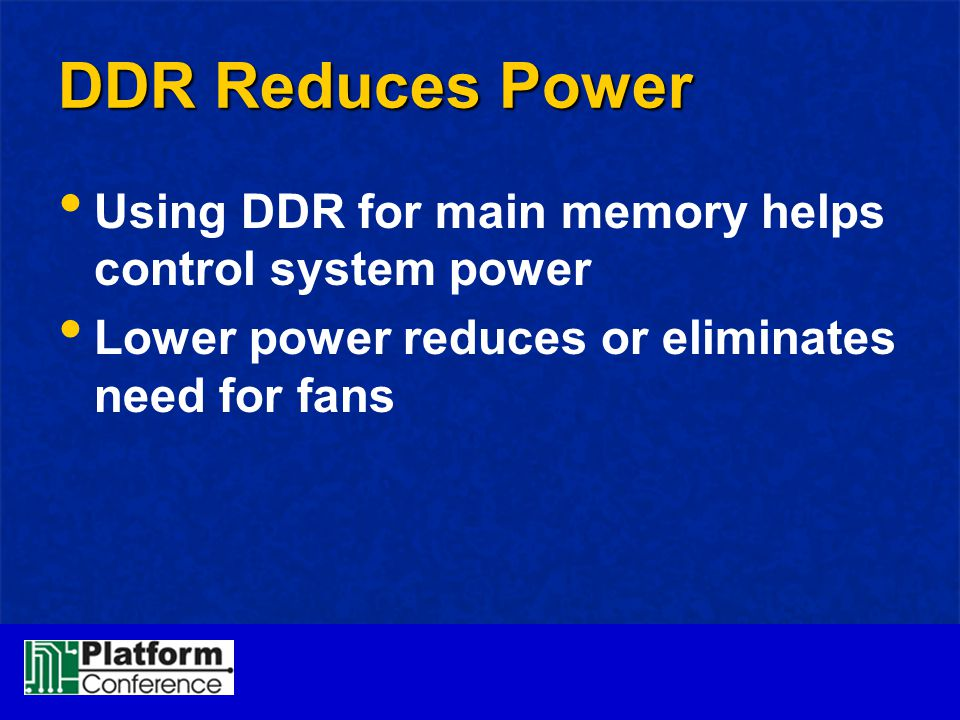 DDR Reduces Power Using DDR for main memory helps control system power Lower power reduces or eliminates need for fans