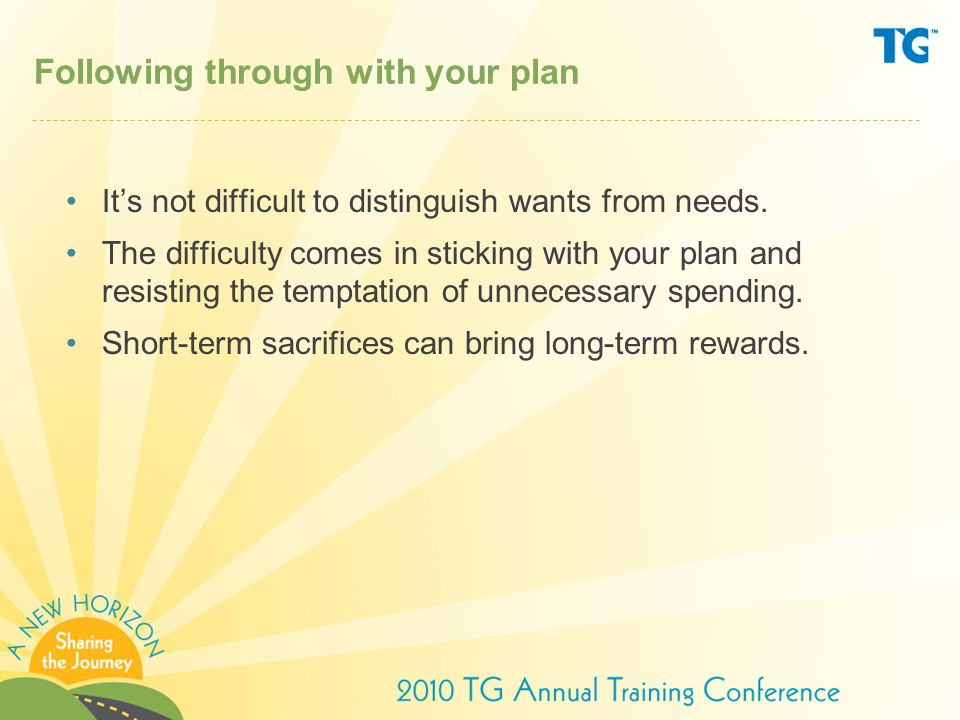 Following through with your plan It's not difficult to distinguish wants from needs.