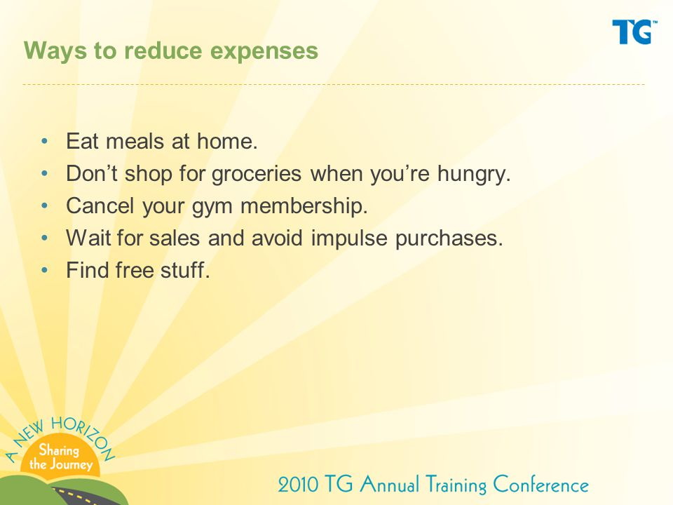 Ways to reduce expenses Eat meals at home. Don't shop for groceries when you're hungry.
