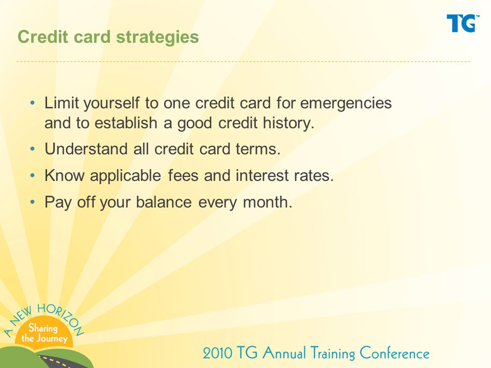 Credit card strategies Limit yourself to one credit card for emergencies and to establish a good credit history.