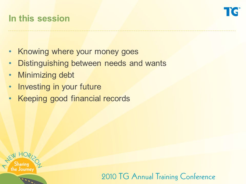 In this session Knowing where your money goes Distinguishing between needs and wants Minimizing debt Investing in your future Keeping good financial records