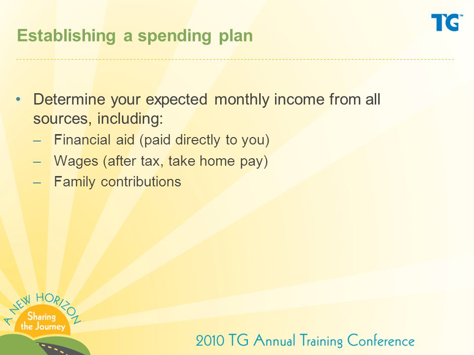 Establishing a spending plan Determine your expected monthly income from all sources, including: –Financial aid (paid directly to you) –Wages (after tax, take home pay) –Family contributions