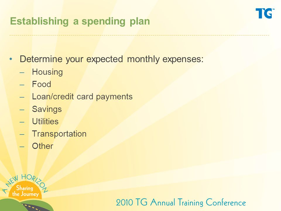 Establishing a spending plan Determine your expected monthly expenses: –Housing –Food –Loan/credit card payments –Savings –Utilities –Transportation –Other