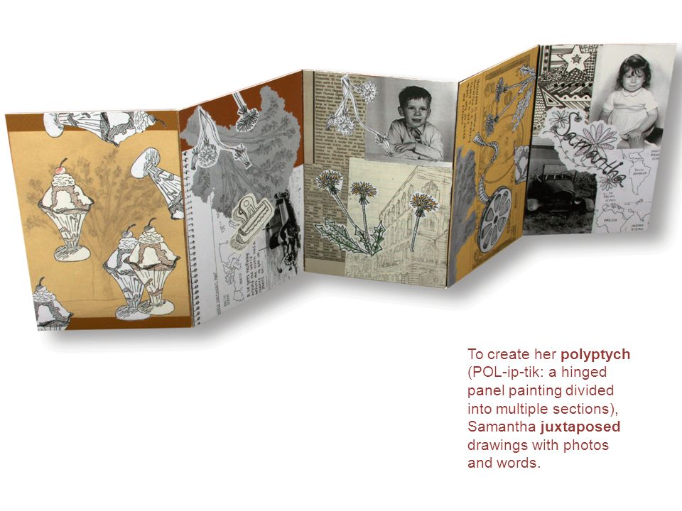 To create her polyptych (POL-ip-tik: a hinged panel painting divided into multiple sections), Samantha juxtaposed drawings with photos and words.