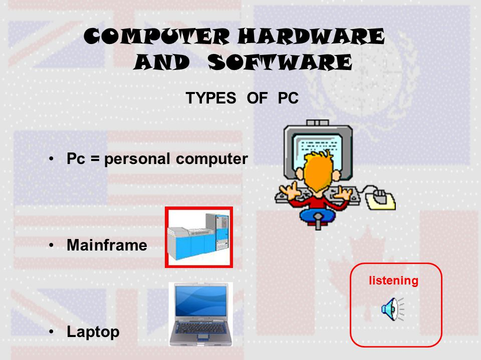 TYPES OF PC Pc = personal computer Mainframe Laptop COMPUTER HARDWARE AND SOFTWARE listening