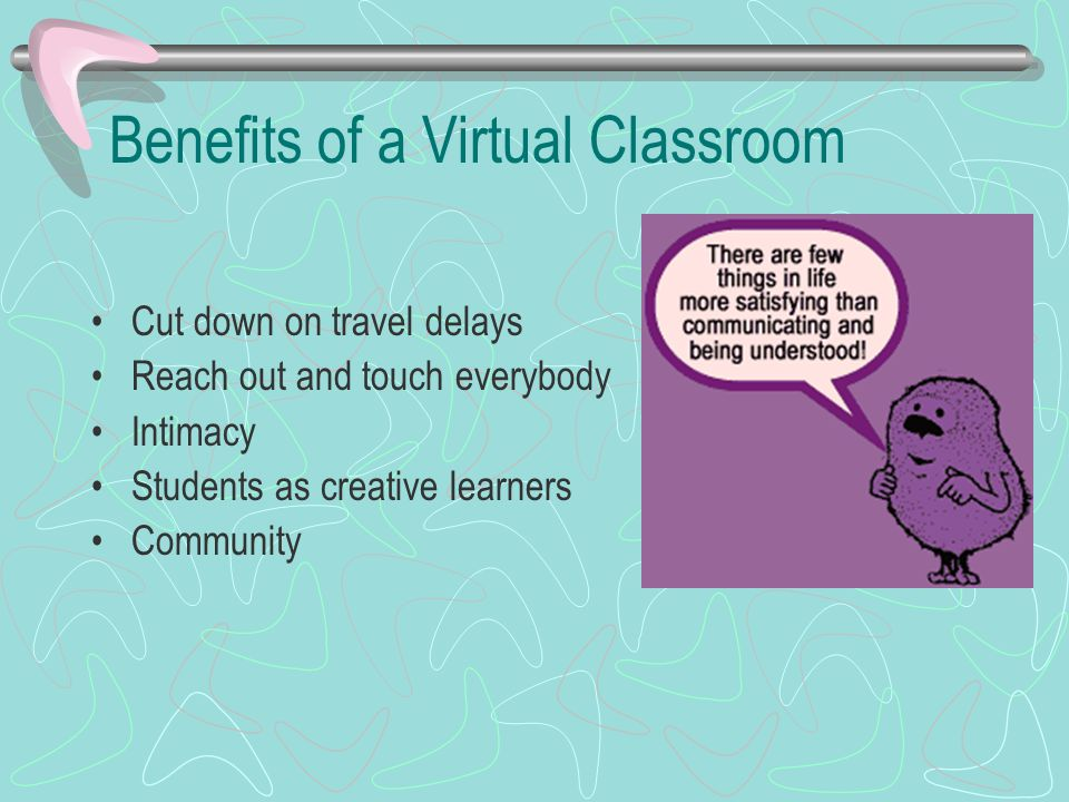 Benefits of a Virtual Classroom Cut down on travel delays Reach out and touch everybody Intimacy Students as creative learners Community