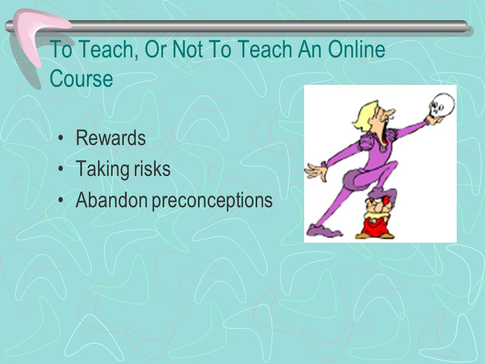To Teach, Or Not To Teach An Online Course Rewards Taking risks Abandon preconceptions