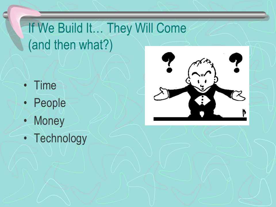 If We Build It… They Will Come (and then what ) Time People Money Technology